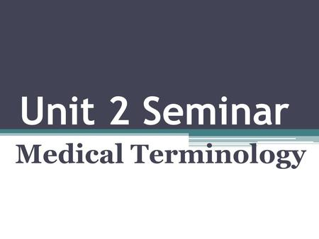 Unit 2 Seminar Medical Terminology. Agenda 1. Seminar Discussion 2. Review Chapters 2 & 3 3. Unit 3 Project Directions 4. Questions.