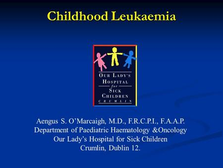 Childhood Leukaemia Aengus S. O'Marcaigh, M.D., F.R.C.P.I., F.A.A.P. Department of Paediatric Haematology &Oncology Our Lady's Hospital for Sick Children.