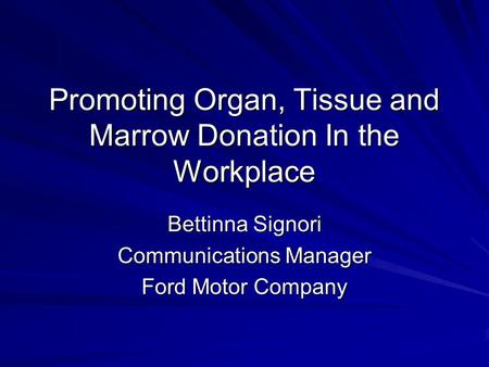 Promoting Organ, Tissue and Marrow Donation In the Workplace Bettinna Signori Communications Manager Ford Motor Company.