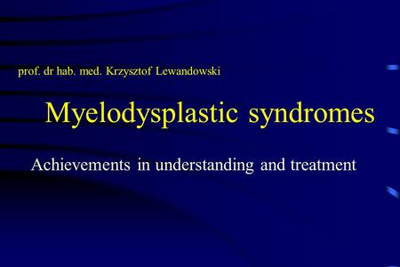 Myelodysplastic syndromes Achievements in understanding and treatment prof. dr hab. med. Krzysztof Lewandowski.