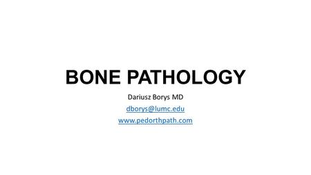 Dariusz Borys MD dborys@lumc.edu www.pedorthpath.com BONE PATHOLOGY Dariusz Borys MD dborys@lumc.edu www.pedorthpath.com.