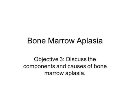 Bone Marrow Aplasia Objective 3: Discuss the components and causes of bone marrow aplasia.