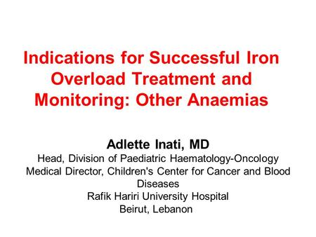 Indications for Successful Iron Overload Treatment and Monitoring: Other Anaemias Adlette Inati, MD Head, Division of Paediatric Haematology-Oncology Medical.