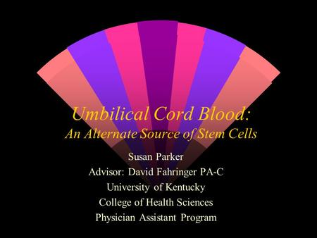 Umbilical Cord Blood: An Alternate Source of Stem Cells Susan Parker Advisor: David Fahringer PA-C University of Kentucky College of Health Sciences Physician.
