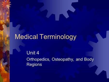 Medical Terminology Unit 4 Orthopedics, Osteopathy, and Body Regions.