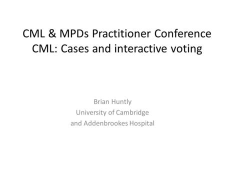 CML & MPDs Practitioner Conference CML: Cases and interactive voting Brian Huntly University of Cambridge and Addenbrookes Hospital.