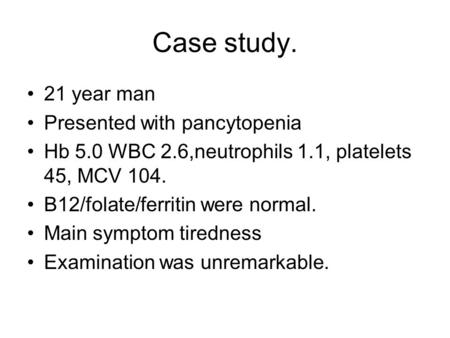 Case study. 21 year man Presented with pancytopenia