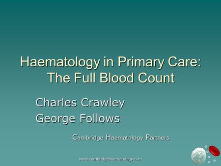 Www.cambridgehaematology.com Haematology in Primary Care: The Full Blood Count Charles Crawley George Follows C ambridge H aematology P artners.