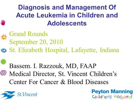 Diagnosis and Management Of <strong>Acute</strong> <strong>Leukemia</strong> in Children and Adolescents Grand Rounds September 20, 2010 St. Elizabeth Hospital, Lafayette, Indiana Bassem.