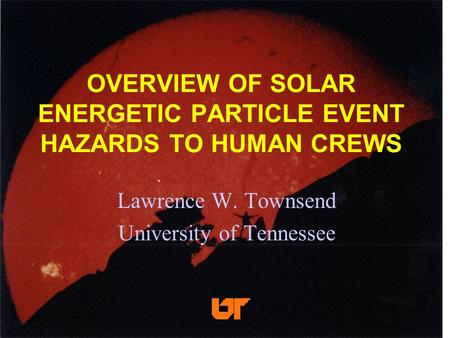OVERVIEW OF SOLAR ENERGETIC PARTICLE EVENT HAZARDS TO HUMAN CREWS Lawrence W. Townsend University of Tennessee.