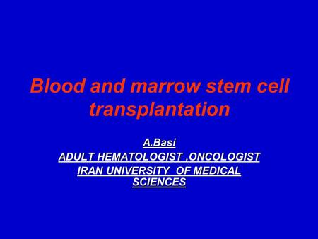 Blood and marrow stem cell transplantation A.Basi ADULT HEMATOLOGIST,ONCOLOGIST IRAN UNIVERSITY OF MEDICAL SCIENCES.