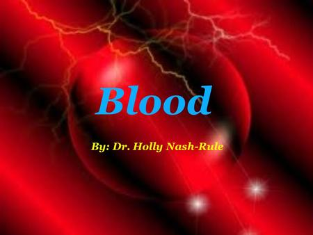 Blood By: Dr. Holly Nash-Rule.