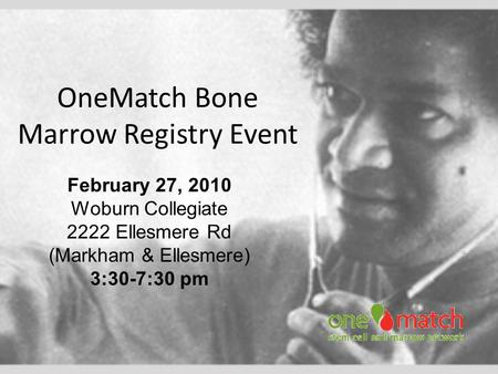 OneMatch Bone Marrow Registry Event February 27, 2010 Woburn Collegiate 2222 Ellesmere Rd (Markham & Ellesmere) 3:30-7:30 pm.