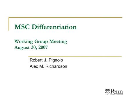 MSC Differentiation Working Group Meeting August 30, 2007 Robert J. Pignolo Alec M. Richardson.