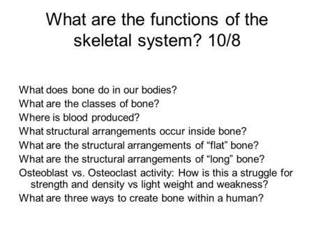 What are the functions of the skeletal system? 10/8 What does bone do in our bodies? What are the classes of bone? Where is blood produced? What structural.