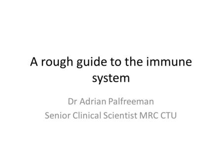 A rough guide to the immune system Dr Adrian Palfreeman Senior Clinical Scientist MRC CTU.