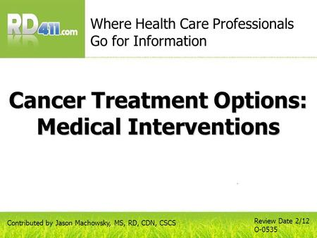 Cancer Treatment Options: Medical Interventions Where Health Care Professionals Go for Information Review Date 2/12 O-0535 Contributed by Jason Machowsky,