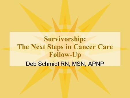 Survivorship: The Next Steps in Cancer Care Follow-Up Deb Schmidt RN, MSN, APNP.