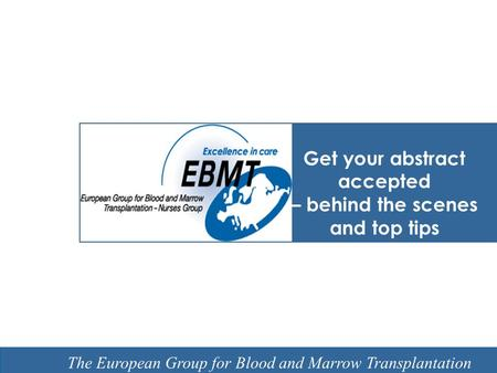 EBMT Slide template Barcelona 7 February 2008 The European Group for Blood and Marrow Transplantation Get your abstract accepted – behind the scenes and.