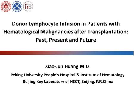 Peking University People's Hospital & Institute of Hematology Beijing Key Laboratory of HSCT, Beijing, P.R.China Xiao-Jun Huang M.D Donor Lymphocyte Infusion.