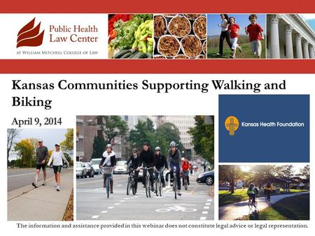 Kansas Communities Supporting Walking and Biking April 9, 2014 The information and assistance provided in this webinar does not constitute legal advice.