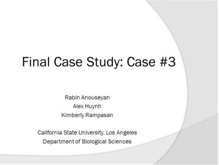 Final Case Study: Case #3 Rabin Anouseyan Alex Huynh Kimberly Rampasan California State University, Los Angeles Department of Biological Sciences.