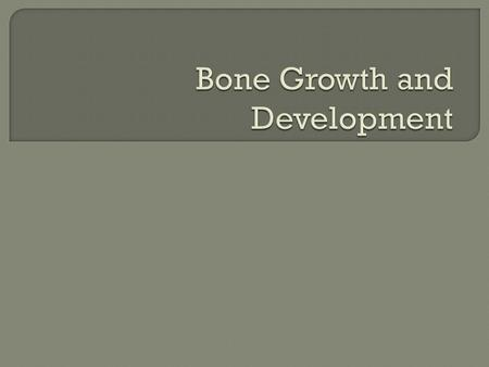  List types of bone  Know the function of cells involved in bone growth  Describe the two methods of bone formation in detail  Explain the factors.