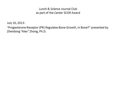 "Lunch & Science Journal Club as part of the Center SCOR Award July 10, 2013: ""Progesterone Receptor (PR) Regulates Bone Growth, in Bone?"" presented by."