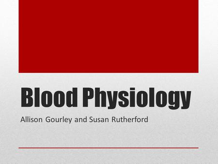 Blood Physiology Allison Gourley and Susan Rutherford.