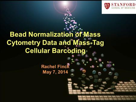 Bead Normalization of Mass Cytometry Data and Mass-Tag Cellular Barcoding Rachel Finck May 7, 2014.