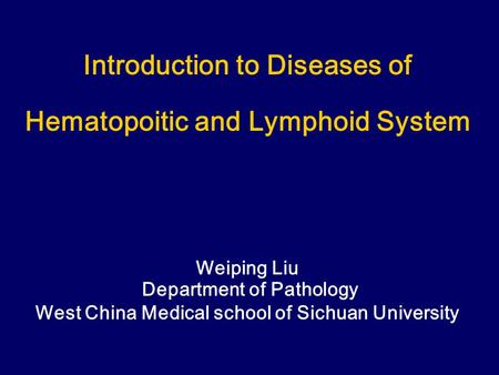 Introduction to Diseases of Hematopoitic and Lymphoid System Weiping Liu Department of Pathology West China Medical school of Sichuan University.