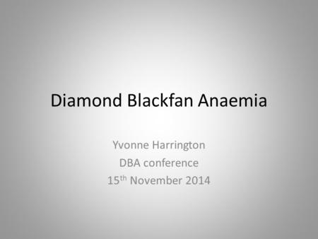 Diamond Blackfan Anaemia Yvonne Harrington DBA conference 15 th November 2014.