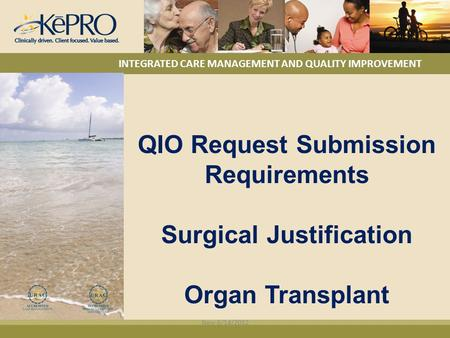 INTEGRATED CARE MANAGEMENT AND QUALITY IMPROVEMENT QIO Request Submission Requirements Surgical Justification Organ Transplant New 6/14/2012.