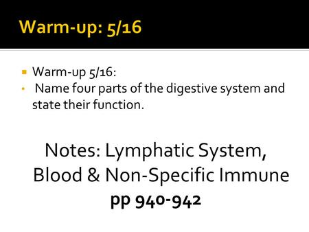  Warm-up 5/16: Name four parts of the digestive system and state their function. Notes: Lymphatic System, Blood & Non-Specific Immune pp 940-942.