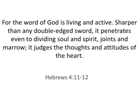 For the word of God is living and active. Sharper than any double-edged sword, it penetrates even to dividing soul and spirit, joints and marrow; it judges.