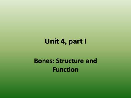 Unit 4, part I Bones: Structure and Function. The Skeletal System The skeletal system consists of bones, cartilages, ligaments and joints. The skeleton.