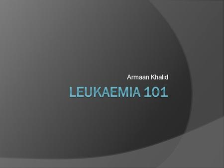 Armaan Khalid. What is Leukaemia?  Cancer of the blood or bone marrow  Can be classified: Acute/chronic Myeloid/lymphoid.