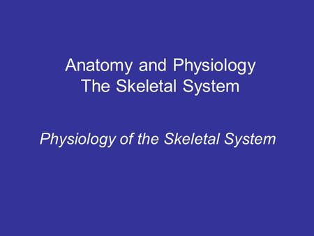 Anatomy and Physiology The Skeletal System Physiology of the Skeletal System.