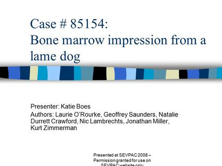 Case # 85154: Bone marrow impression from a lame dog Presenter: Katie Boes Authors: Laurie O'Rourke, Geoffrey Saunders, Natalie Durrett Crawford, Nic Lambrechts,
