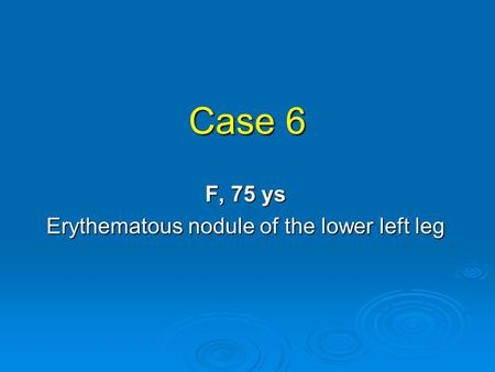Case 6 F, 75 ys Erythematous nodule of the lower left leg.