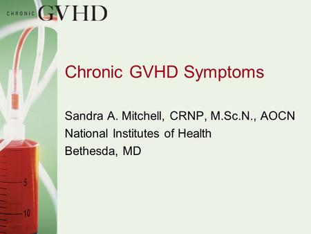 Chronic GVHD Symptoms Sandra A. Mitchell, CRNP, M.Sc.N., AOCN National Institutes of Health Bethesda, MD.