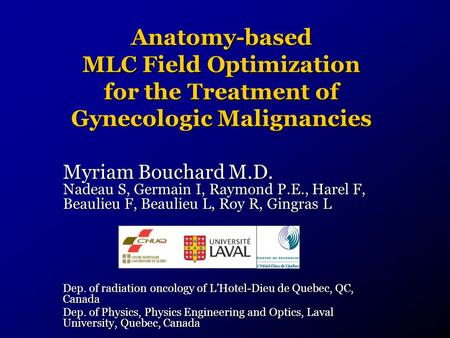 Anatomy-based MLC Field Optimization for the Treatment of Gynecologic Malignancies Myriam Bouchard M.D. Nadeau S, Germain I, Raymond P.E., Harel F, Beaulieu.