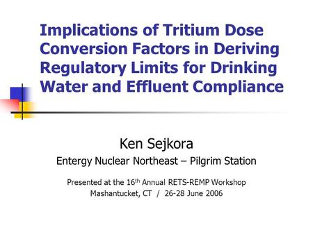 Implications of Tritium Dose Conversion Factors in Deriving Regulatory Limits for Drinking Water and Effluent Compliance Ken Sejkora Entergy Nuclear Northeast.