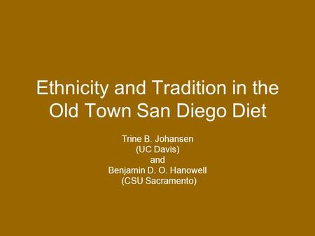 Ethnicity and Tradition in the Old Town San Diego Diet Trine B. Johansen (UC Davis) and Benjamin D. O. Hanowell (CSU Sacramento)