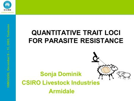 IWMGQSG, December 8 – 11, 2003, Toulouse QUANTITATIVE TRAIT LOCI FOR PARASITE RESISTANCE Sonja Dominik CSIRO Livestock Industries Armidale.