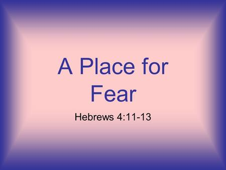 A Place for Fear Hebrews 4:11-13. . Let us therefore be diligent to enter that rest, lest anyone fall according to the same example of disobedience. (Hebrews.