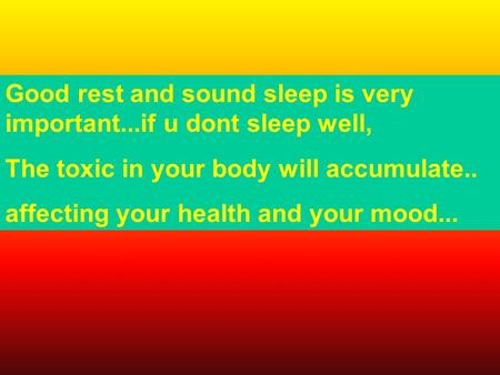 Good rest and sound sleep is very important...if u dont sleep well, The toxic in your body will accumulate.. affecting your health and your mood...