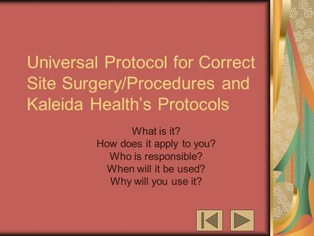 Universal Protocol for Correct Site Surgery/Procedures and Kaleida Health's Protocols What is it? How does it apply to you? Who is responsible? When will.
