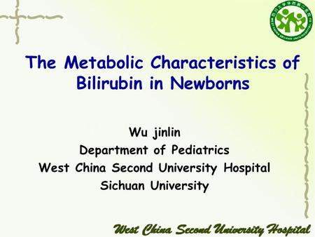 The Metabolic Characteristics of Bilirubin in Newborns Wu jinlin Department of Pediatrics West China Second University Hospital Sichuan University.