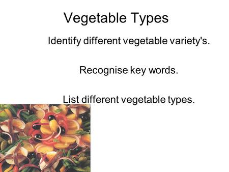 Vegetable Types Identify different vegetable variety's. Recognise key words. List different vegetable types.